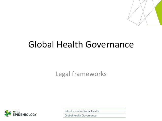 Global Health Governance Legal frameworks  Introduction to Global Health Global Health Governance