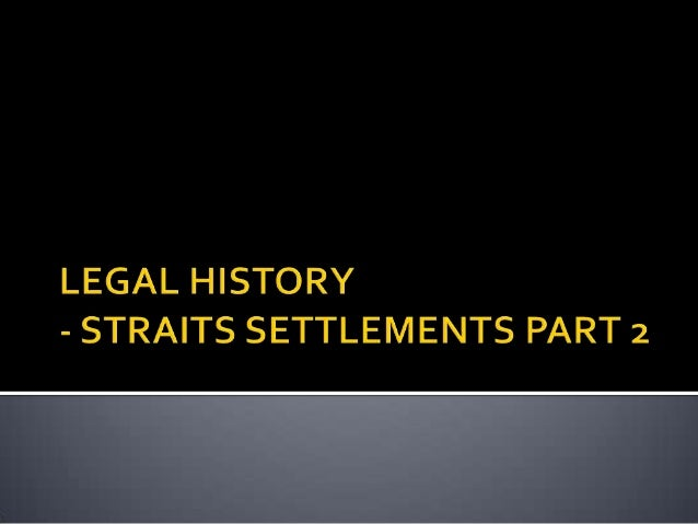 MALAYSIAN LEGAL SYSTEM Legal history STRAITS SETTLEMENTS PART2