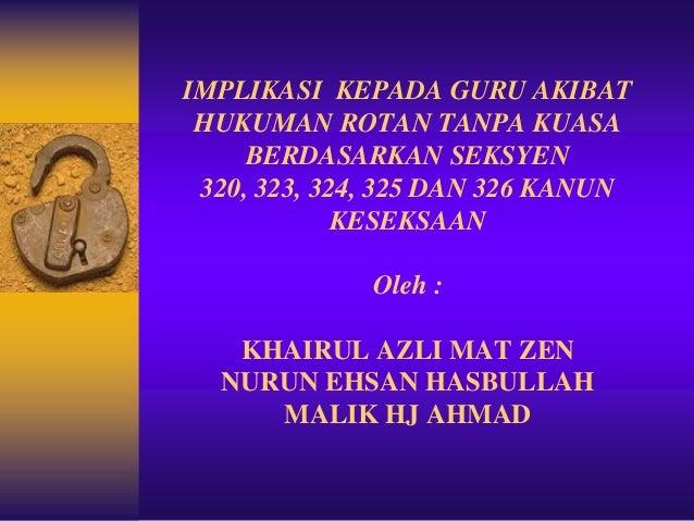 IMPLIKASI KEPADA GURU AKIBAT HUKUMAN ROTAN TANPA KUASA BERDASARKAN SEKSYEN 320, 323, 324, 325 DAN 326 KANUN KESEKSAAN Oleh...