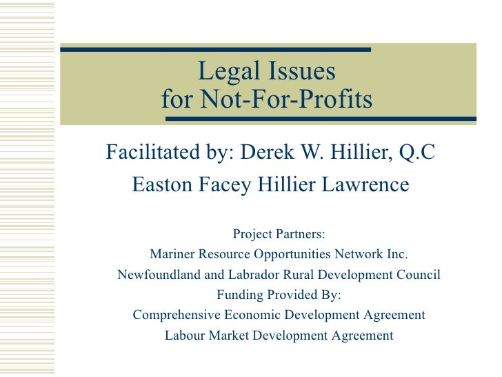 Legal Issues for Not-For-Profits Facilitated by: Derek W. Hillier, Q.C Easton Facey Hillier Lawrence Project Partners: Mar...