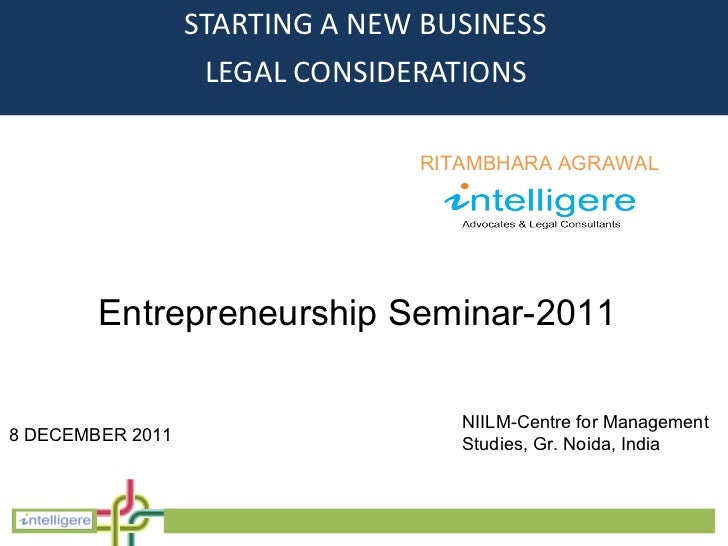 <ul><li>STARTING A NEW BUSINESS </li></ul><ul><li>LEGAL CONSIDERATIONS </li></ul>RITAMBHARA AGRAWAL Entrepreneurship Semin...