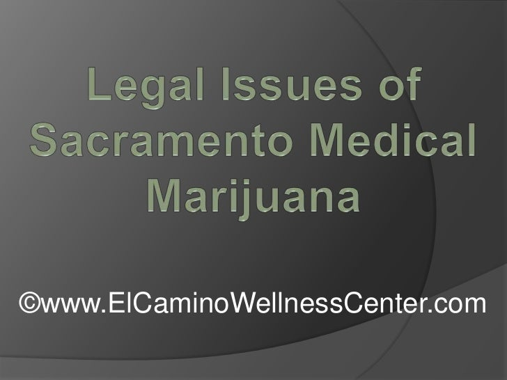 Legal Issues of Sacramento Medical Marijuana<br />©www.ElCaminoWellnessCenter.com<br />
