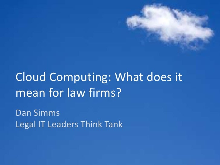 Cloud Computing:What does it mean for law firms?<br />Dan SimmsLegal IT Leaders Think Tank<br />