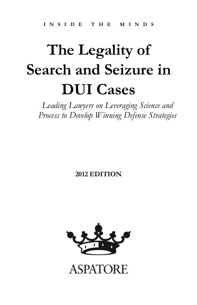 I N S I D E T H E M I N D S The Legality of Search and Seizure in DUI Cases Leading Lawyers on Leveraging Science and Proc...
