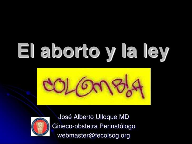 El aborto y la ley      José Alberto Ulloque MD    Gineco-obstetra Perinatólogo     webmaster@fecolsog.org