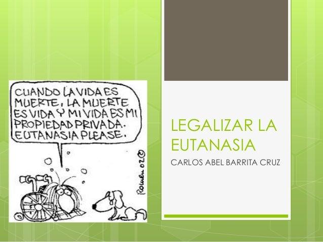 LEGALIZAR LA  EUTANASIA  CARLOS ABEL BARRITA CRUZ