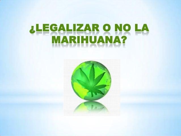 ¿LEGALIZAR O NO LA MARIHUANA?