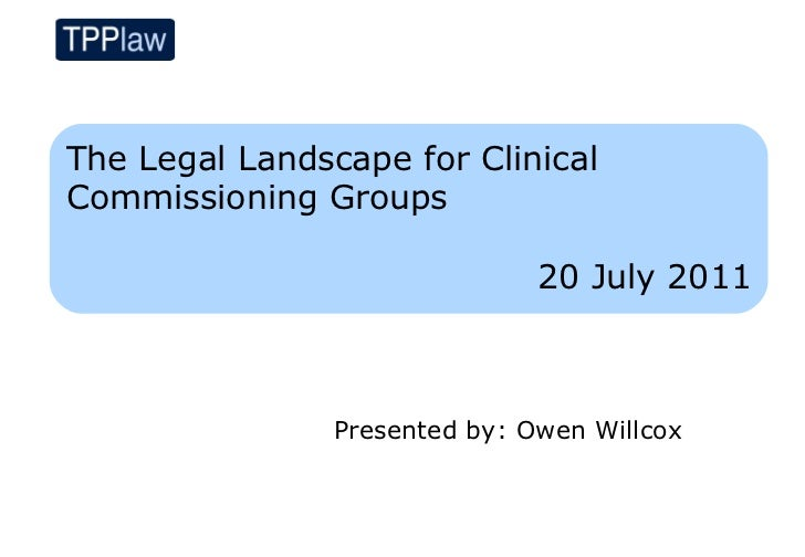 The Legal Landscape for ClinicalCommissioning Groups                               20 July 2011                Presented b...