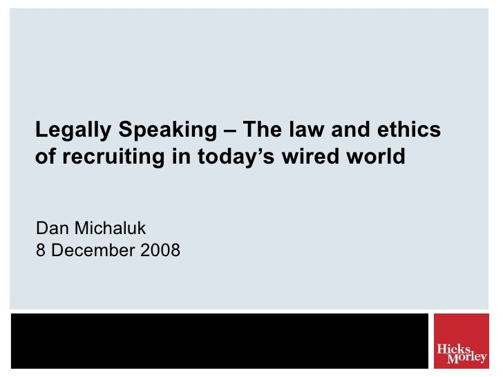 Legally Speaking – The law and ethics of recruiting in today's wired world Dan Michaluk 8 December 2008