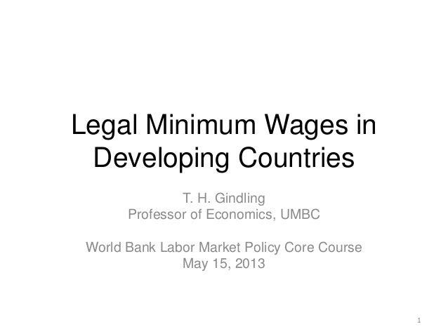 Legal Minimum Wages inDeveloping CountriesT. H. GindlingProfessor of Economics, UMBCWorld Bank Labor Market Policy Core Co...