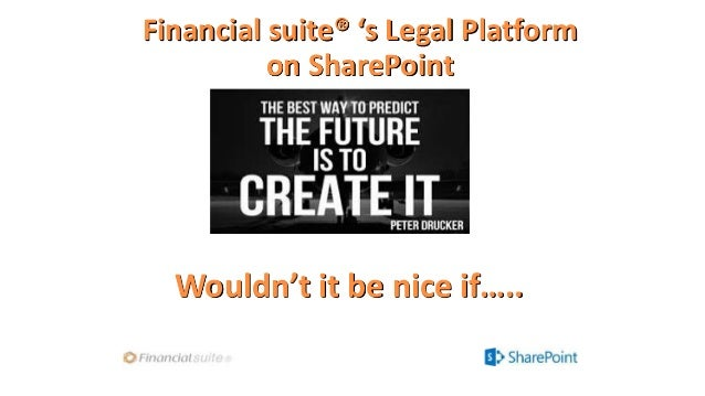 Financial suite® 's Legal Platform on SharePoint Wouldn't it be nice if…..