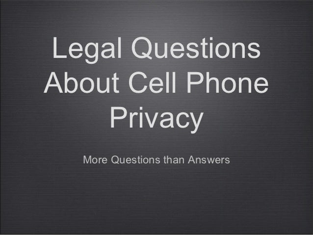 Legal QuestionsAbout Cell Phone    Privacy  More Questions than Answers