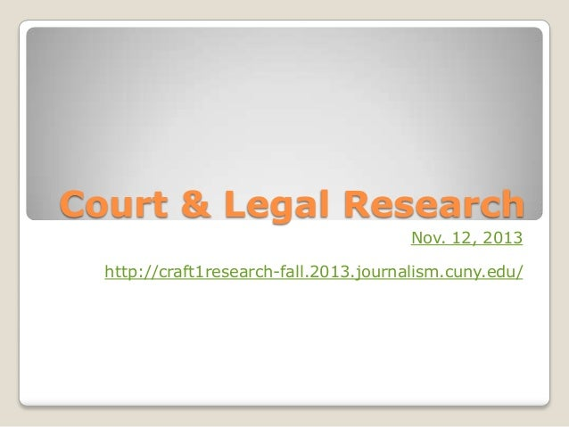 Court & Legal Research Nov. 12, 2013 http://craft1research-fall.2013.journalism.cuny.edu/