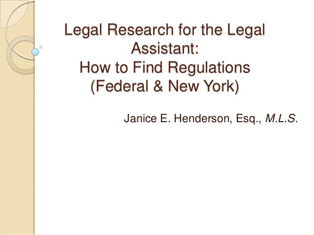 Legal Research for the Legal Assistant: How to Find Regulations (Federal & New York) Janice E. Henderson, Esq., M.L.S.