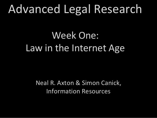 Advanced Legal Research Week One: Law in the Internet Age Neal R. Axton & Simon Canick, Information Resources