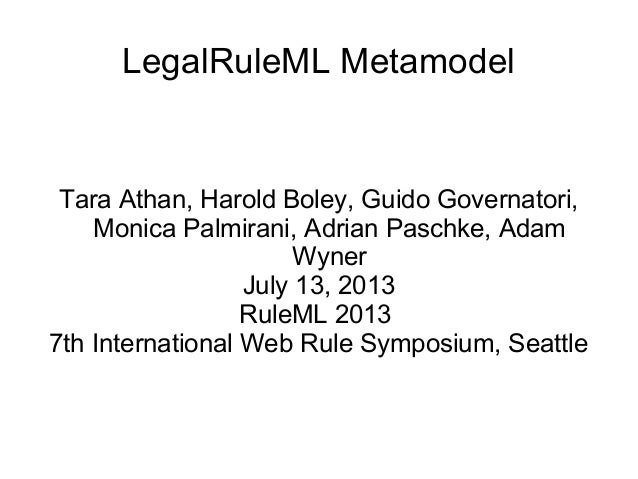 LegalRuleML Metamodel Tara Athan, Harold Boley, Guido Governatori, Monica Palmirani, Adrian Paschke, Adam Wyner July 13, 2...