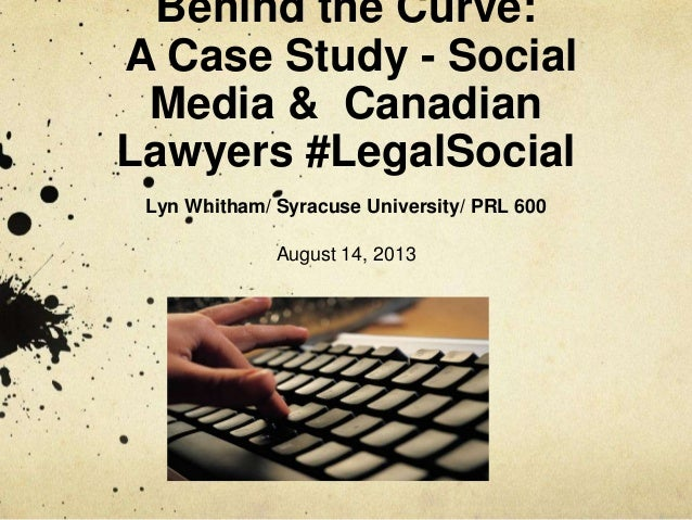Behind the Curve: A Case Study - Social Media & Canadian Lawyers #LegalSocial Lyn Whitham/ Syracuse University/ PRL 600 Au...