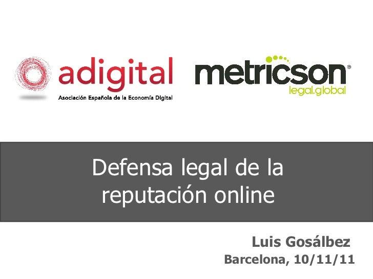 Defensa legal de la reputación online Luis Gosálbez Barcelona, 10/11/11