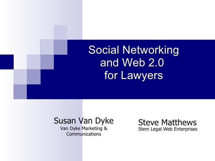 Social Networking and Web 2.0  for Lawyers   Steve Matthews Stem Legal Web Enterprises Susan Van Dyke Van Dyke Marketing &...