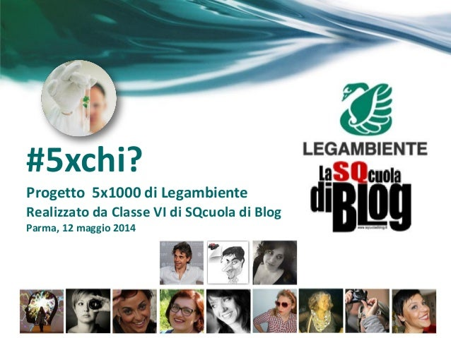 #5xchi? Progetto 5x1000 di Legambiente Realizzato da Classe VI di SQcuola di Blog Parma, 12 maggio 2014