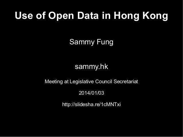 Use of Open Data in Hong Kong Sammy Fung sammy.hk Meeting at Legislative Council Secretariat 2014/01/03 http://slidesha.re...