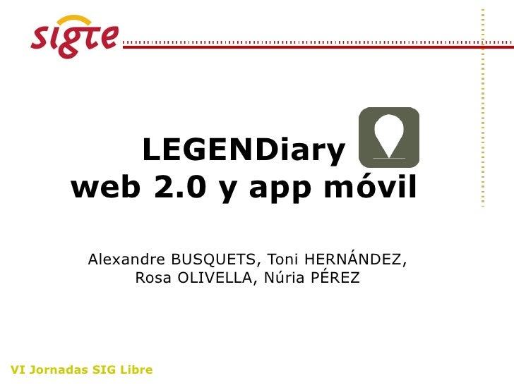 LEGENDiary        web 2.0 y app móvil           Alexandre BUSQUETS, Toni HERNÁNDEZ,                Rosa OLIVELLA, Núria PÉ...