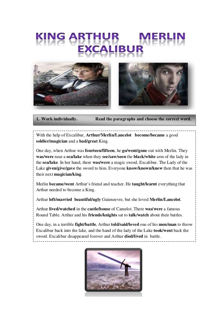 With the help of Excalibur, Arthur/Merlin/Lancelot   become/became a good soldier/magician and a bad/great King.One day, w...