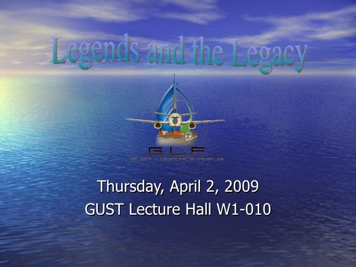 Thursday, April 2, 2009 GUST Lecture Hall W1-010 Legends and the Legacy