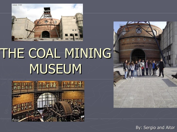 THE COAL MINING    MUSEUM                  By: Sergio and Aitor