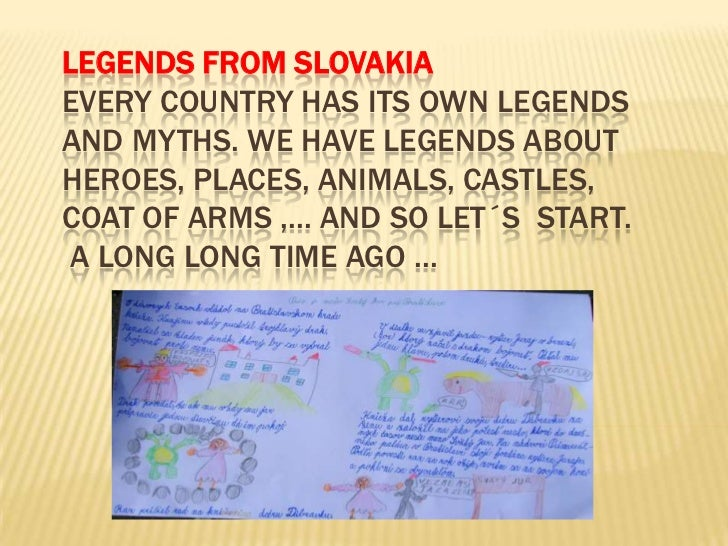 LEGENDS FROM SLOVAKIAEVERY COUNTRY HAS ITS OWN LEGENDSAND MYTHS. WE HAVE LEGENDS ABOUTHEROES, PLACES, ANIMALS, CASTLES,COA...