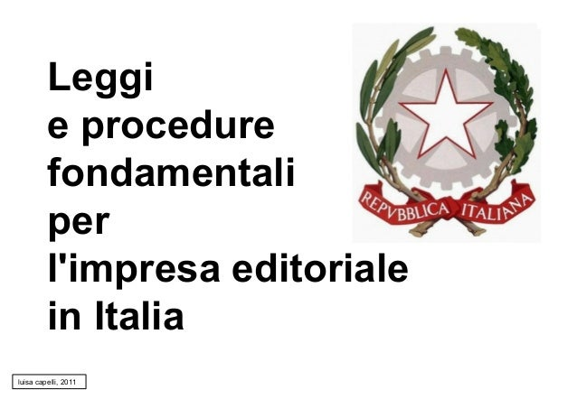 Leggi e procedure fondamentali per l'impresa editoriale in Italia luisa capelli, 2011