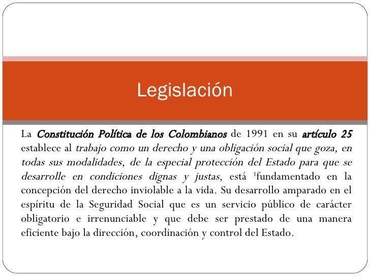 La  Constitución Política de los Colombianos  de 1991 en su  artículo 25  establece al  trabajo como un derecho y una obli...