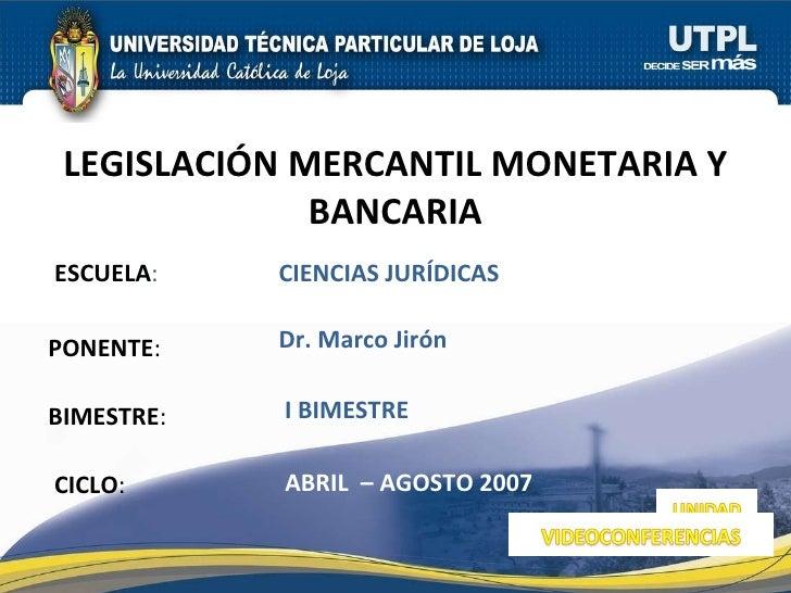 ESCUELA : PONENTE : BIMESTRE : LEGISLACIÓN MERCANTIL MONETARIA Y BANCARIA CICLO : CIENCIAS JURÍDICAS I BIMESTRE Dr. Marco ...