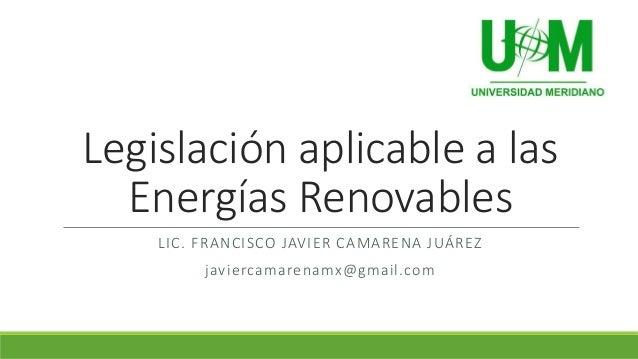 Legislación aplicable a las Energías Renovables LIC. FRANCISCO JAVIER CAMARENA JUÁREZ javiercamarenamx@gmail.com