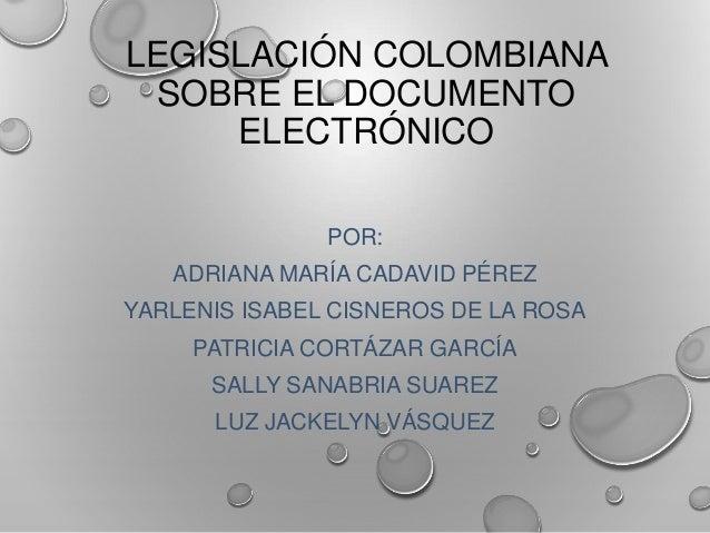 LEGISLACIÓN COLOMBIANA  SOBRE EL DOCUMENTO  ELECTRÓNICO  POR:  ADRIANA MARÍA CADAVID PÉREZ  YARLENIS ISABEL CISNEROS DE LA...