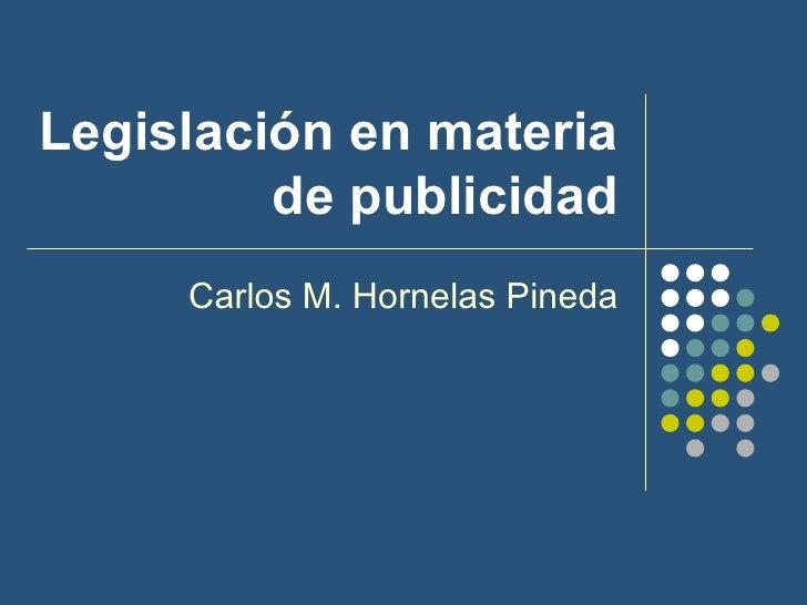 Legislación en materia de publicidad Carlos M. Hornelas Pineda