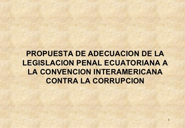 PROPUESTA DE ADECUACION DE LALEGISLACION PENAL ECUATORIANA A LA CONVENCION INTERAMERICANA     CONTRA LA CORRUPCION        ...