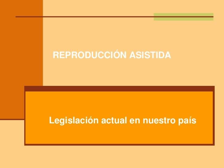REPRODUCCIÓN ASISTIDALegislación actual en nuestro país