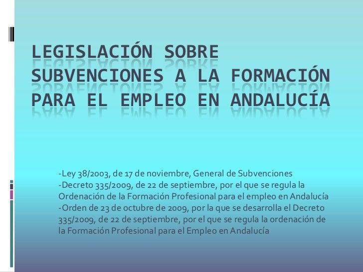 LEGISLACIÓN SOBRESUBVENCIONES A LA FORMACIÓNPARA EL EMPLEO EN ANDALUCÍA  -Ley 38/2003, de 17 de noviembre, General de Subv...