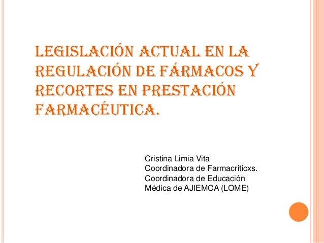 Legislación actual en laregulación de fármacos yrecortes en prestaciónfarmacéutica.Cristina Limia VitaCoordinadora de Farm...
