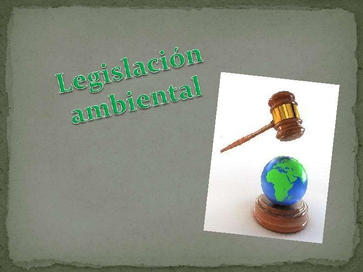 La legislación ambiental o derechoambiental es un complejo conjunto detratados,       convenios,     estatutos,reglamentos...