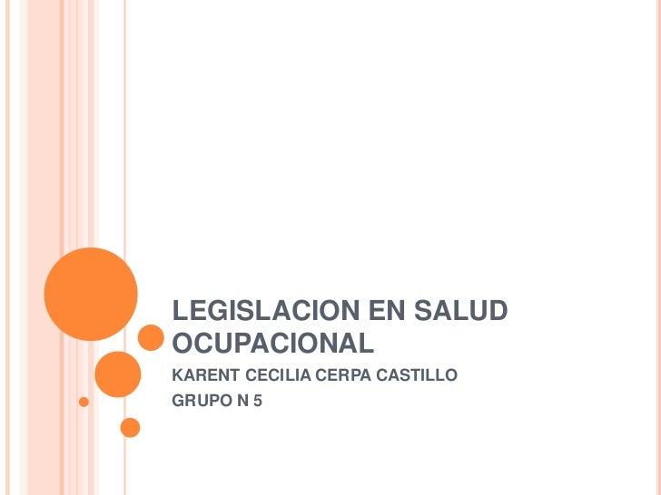 LEGISLACION EN SALUD OCUPACIONAL<br />KARENT CECILIA CERPA CASTILLO<br />GRUPO N 5                                <br />
