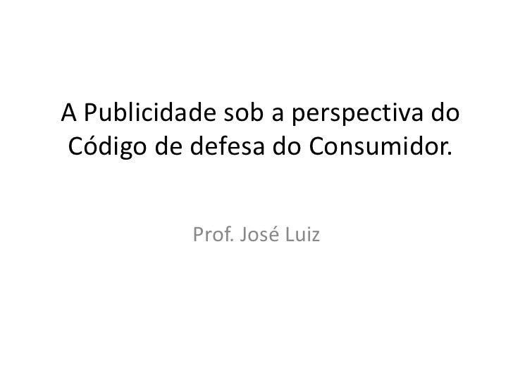 A Publicidade sob a perspectiva do Código de defesa do Consumidor.<br />Prof. José Luiz  <br />
