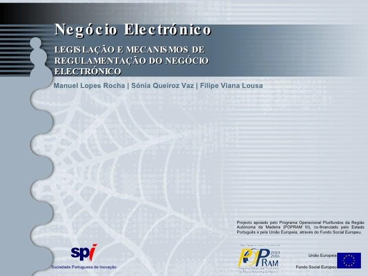 Negócio Electrónico LEGISLAÇÃO E MECANISMOS DE REGULAMENTAÇÃO DO NEGÓCIO ELECTRÓNICO Sociedade Portuguesa de Inovação Uniã...