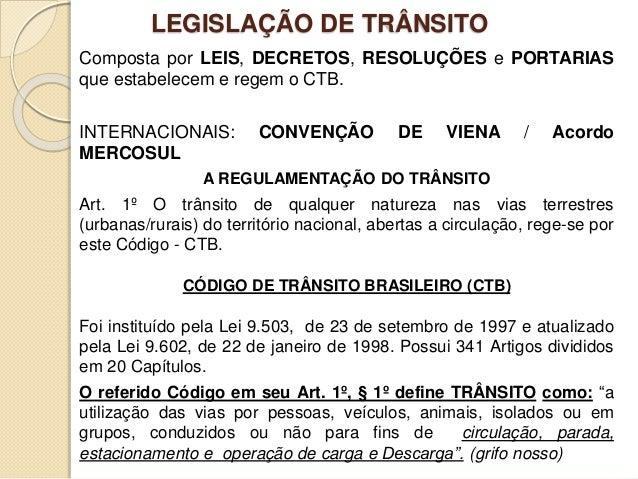LEGISLAÇÃO DE TRÂNSITO Composta por LEIS, DECRETOS, RESOLUÇÕES e PORTARIAS que estabelecem e regem o CTB. INTERNACIONAIS: ...