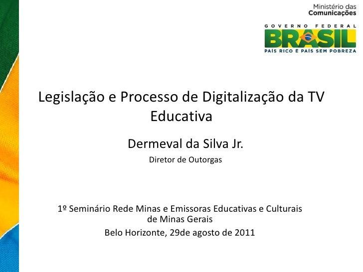 Legislação e Processo de Digitalização da TV                 Educativa                  Dermeval da Silva Jr.             ...