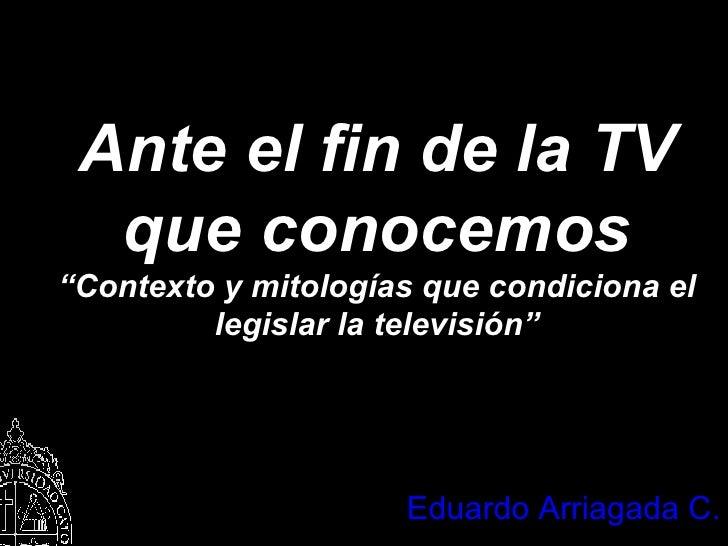 """Ante el fin de la TV que conocemos """" Contexto y mitologías que condiciona el legislar la televisión"""" Eduardo Arriagada C."""