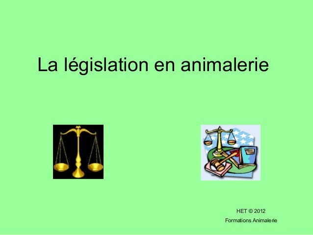 La législation en animalerieHET © 2012Formations Animalerie