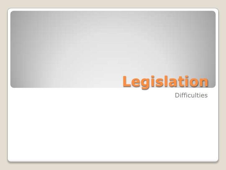 Legislation      Difficulties