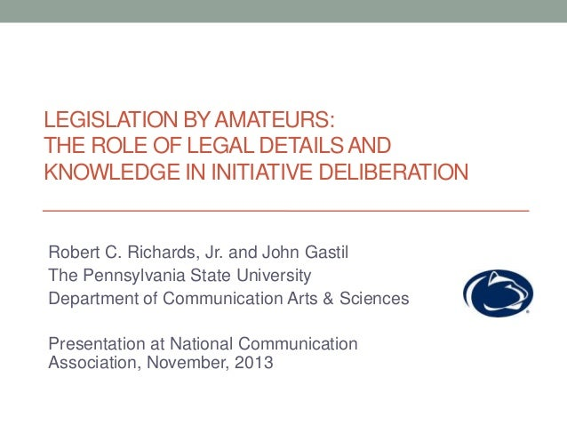 LEGISLATION BY AMATEURS: THE ROLE OF LEGAL DETAILS AND KNOWLEDGE IN INITIATIVE DELIBERATION  Robert C. Richards, Jr. and J...